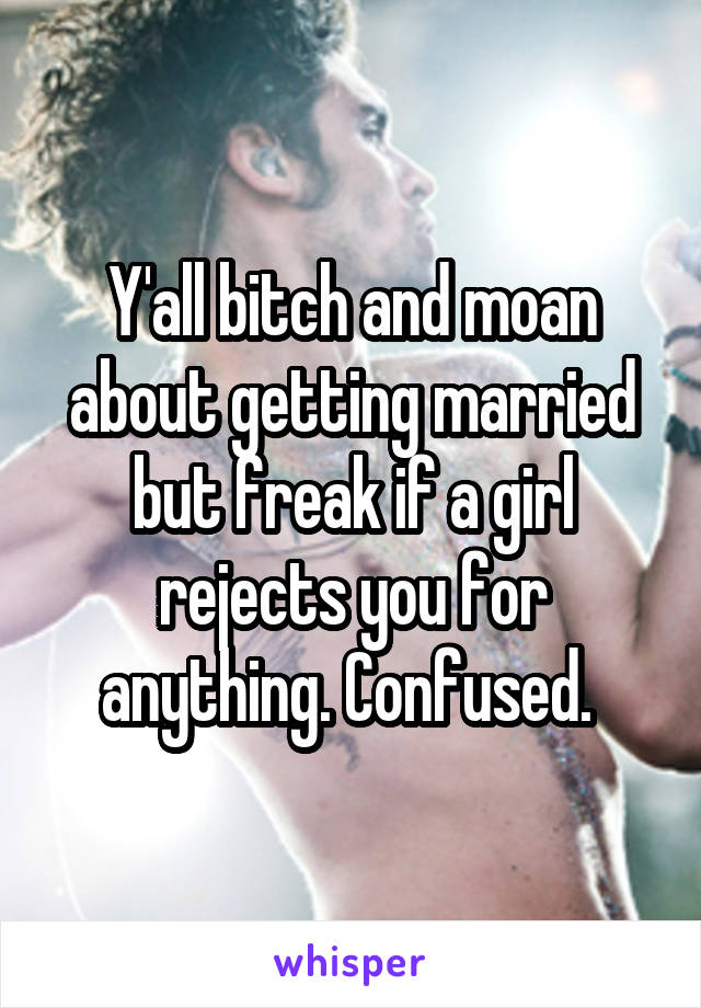 Y'all bitch and moan about getting married but freak if a girl rejects you for anything. Confused.