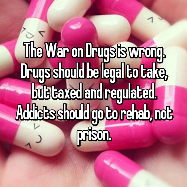 The War on Drugs is wrong. Drugs should be legal to take, but taxed and regulated. Addicts should go to rehab, not prison.