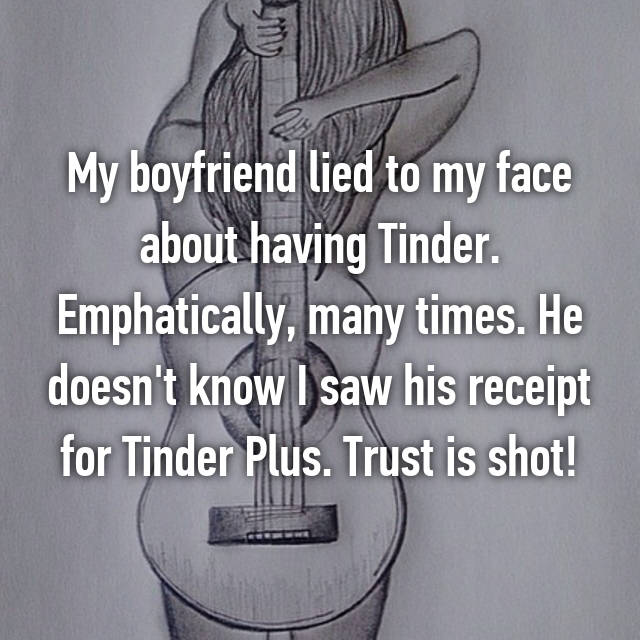 My boyfriend lied to my face about having Tinder. Emphatically, many times. He doesn't know I saw his receipt for Tinder Plus. Trust is shot!