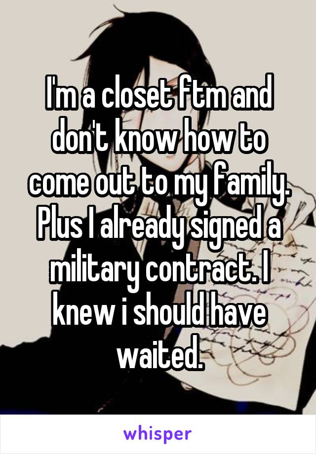 I'm a closet ftm and don't know how to come out to my family. Plus I already signed a military contract. I knew i should have waited.