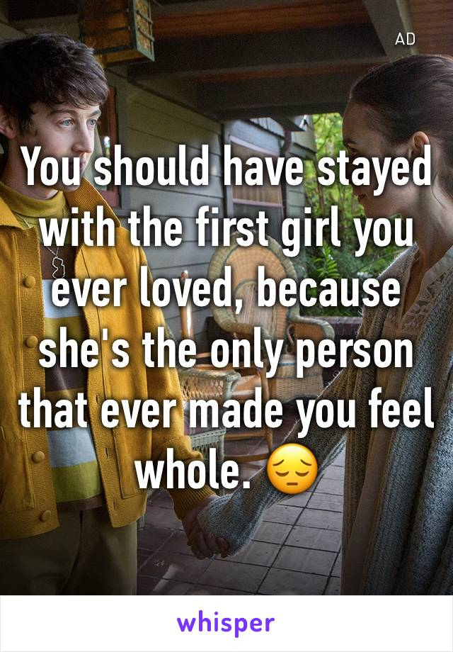 You should have stayed with the first girl you ever loved, because she's the only person that ever made you feel whole. 😔