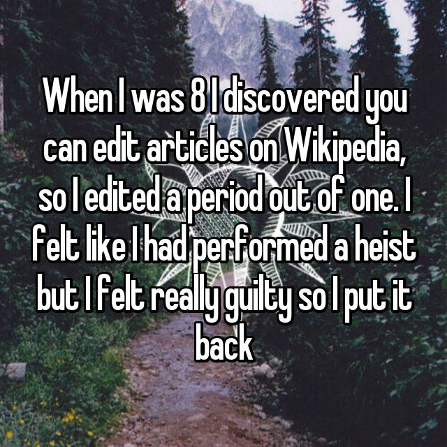 When I was 8 I discovered you can edit articles on Wikipedia, so I edited a period out of one. I felt like I had performed a heist but I felt really guilty so I put it back
