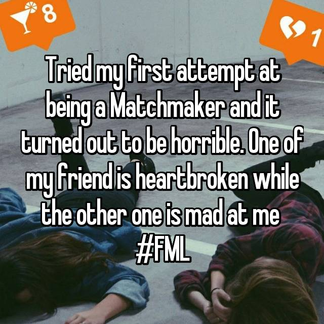 Tried my first attempt at being a Matchmaker and it turned out to be horrible. One of my friend is heartbroken while the other one is mad at me  #FML