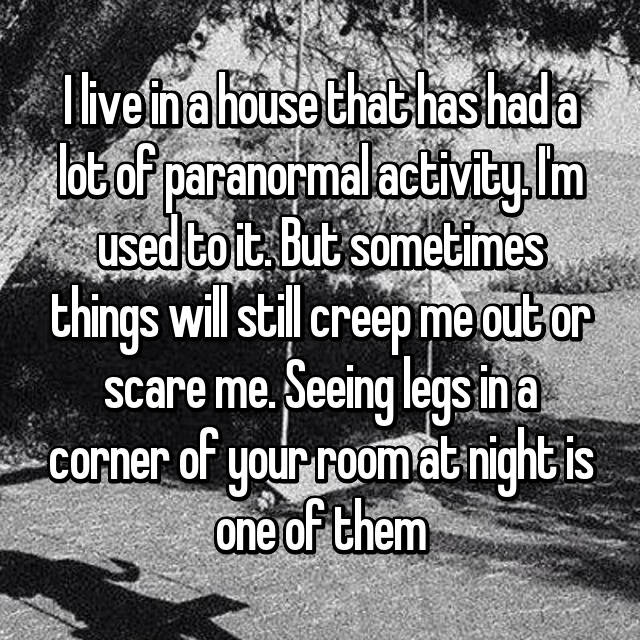 I live in a house that has had a lot of paranormal activity. I'm used to it. But sometimes things will still creep me out or scare me. Seeing legs in a corner of your room at night is one of them 😳