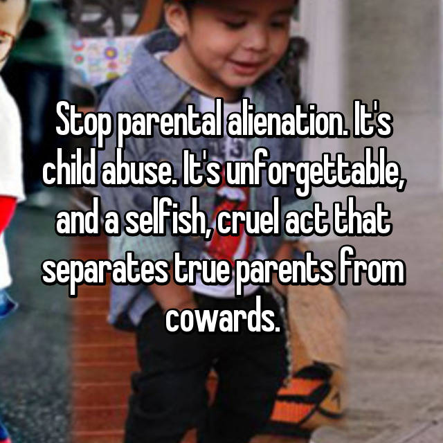 Stop parental alienation. It's child abuse. It's unforgettable, and a selfish, cruel act that separates true parents from cowards.
