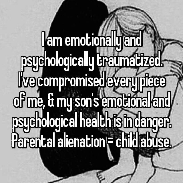 I am emotionally and psychologically traumatized. I've compromised every piece of me, & my son's emotional and psychological health is in danger. Parental alienation = child abuse.