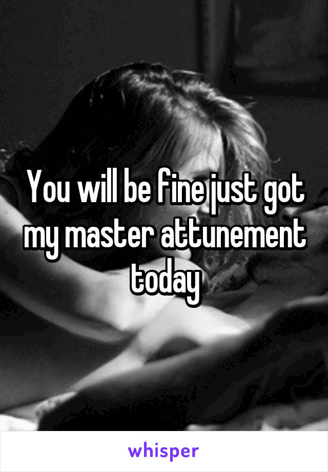 You will be fine just got my master attunement today