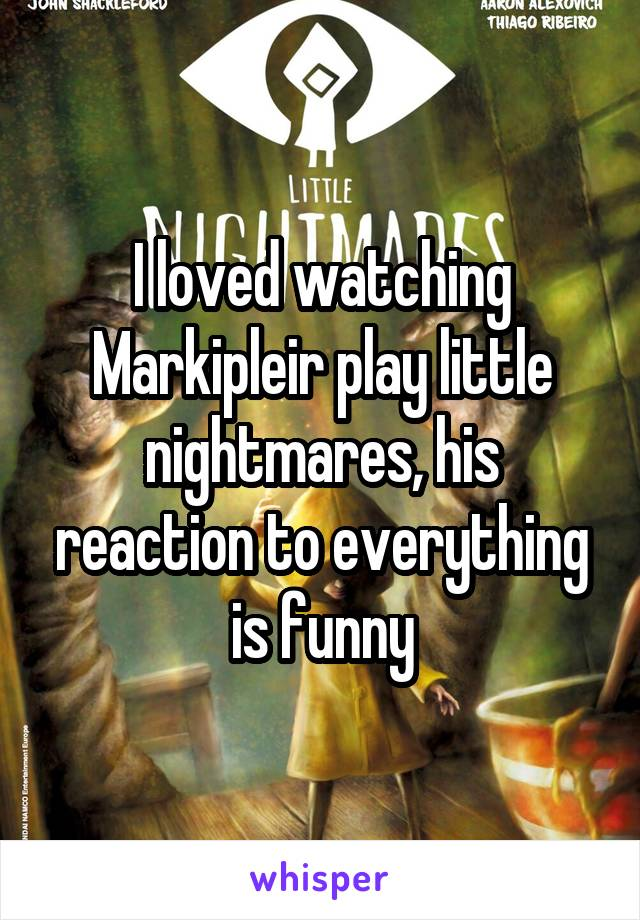 I loved watching Markipleir play little nightmares, his reaction to everything is funny