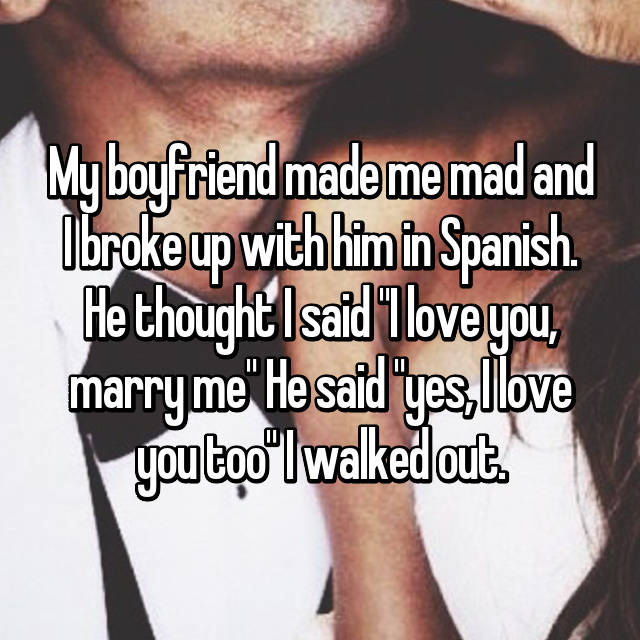 "My boyfriend made me mad and I broke up with him in Spanish. He thought I said ""I love you, marry me"" He said ""yes, I love you too"" I walked out."