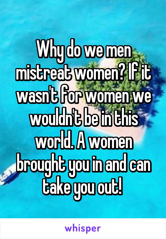 Why do we men mistreat women? If it wasn't for women we wouldn't be in this world. A women brought you in and can take you out!