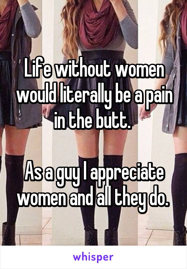 Life without women would literally be a pain in the butt.   As a guy I appreciate women and all they do.