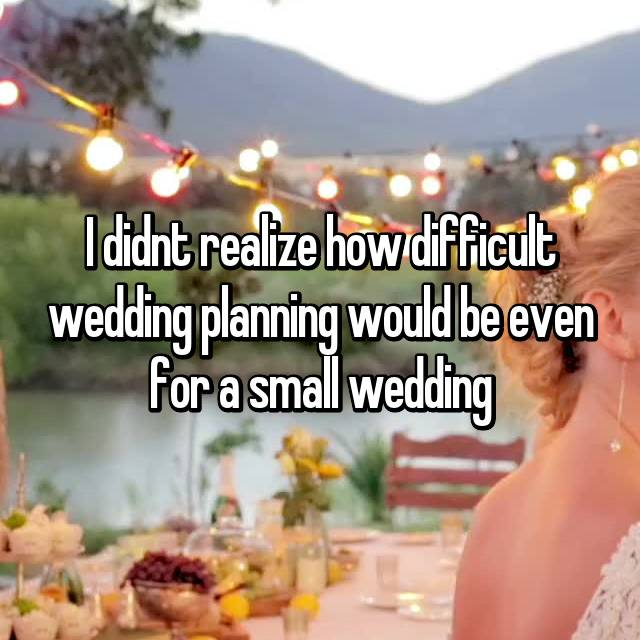 I didnt realize how difficult wedding planning would be even for a small wedding