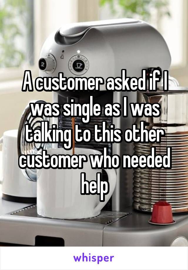 A customer asked if I was single as I was talking to this other customer who needed help
