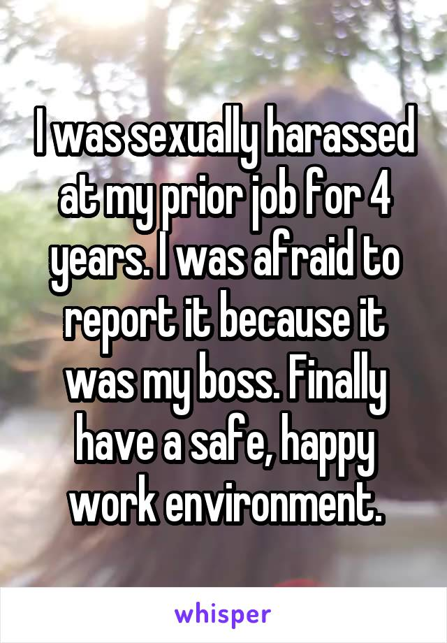 I was sexually harassed at my prior job for 4 years. I was afraid to report it because it was my boss. Finally have a safe, happy work environment.