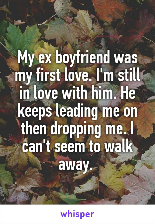 My ex boyfriend was my first love. I'm still in love with him. He keeps leading me on then dropping me. I can't seem to walk away.