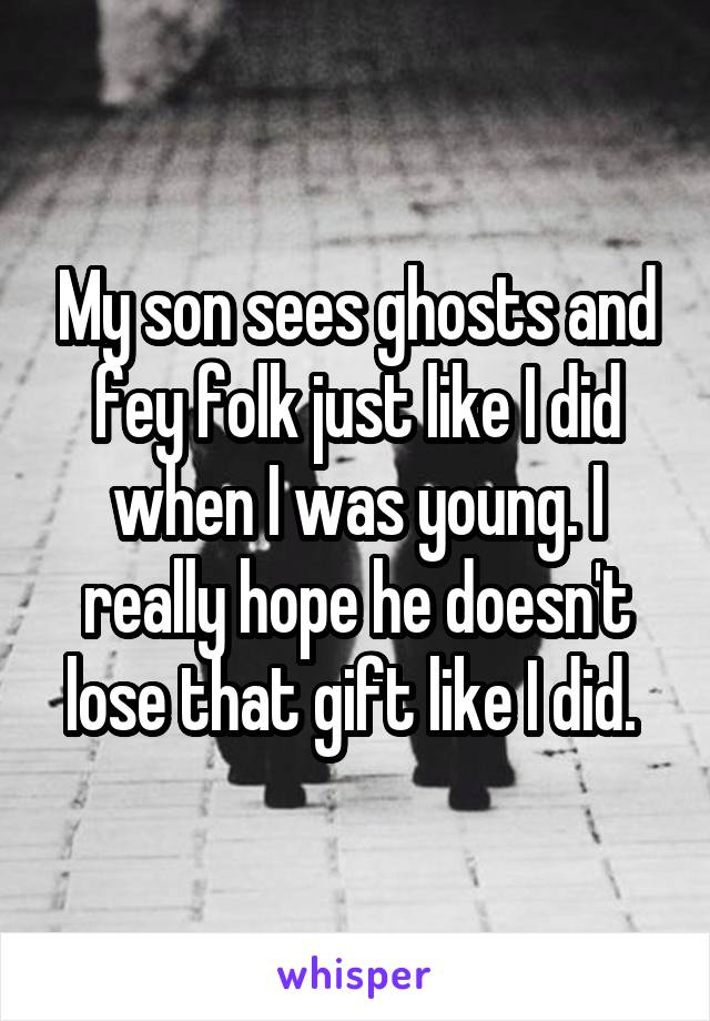 My son sees ghosts and fey folk just like I did when I was young. I really hope he doesn't lose that gift like I did.