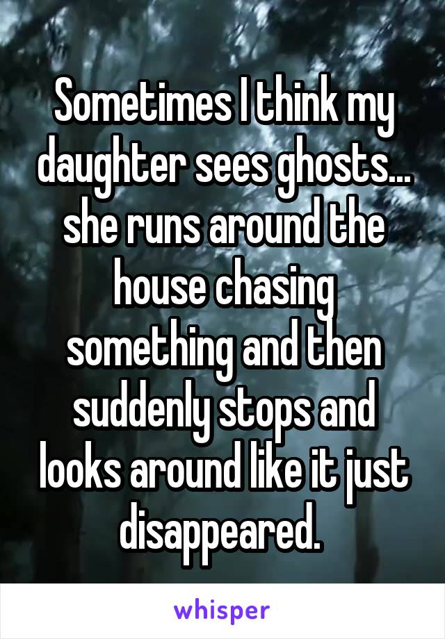 Sometimes I think my daughter sees ghosts... she runs around the house chasing something and then suddenly stops and looks around like it just disappeared.