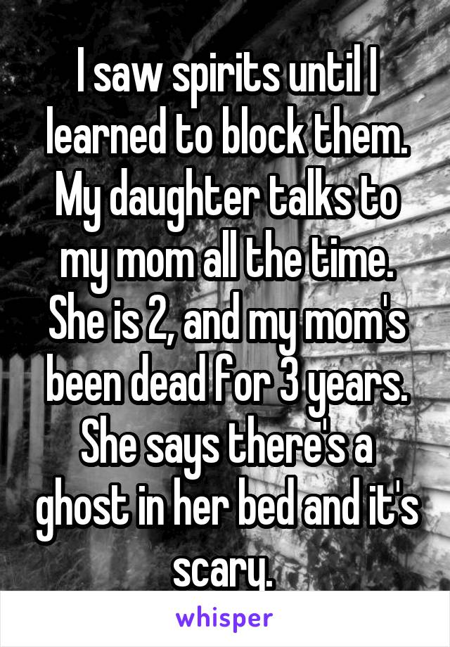 I saw spirits until I learned to block them. My daughter talks to my mom all the time. She is 2, and my mom's been dead for 3 years. She says there's a ghost in her bed and it's scary.