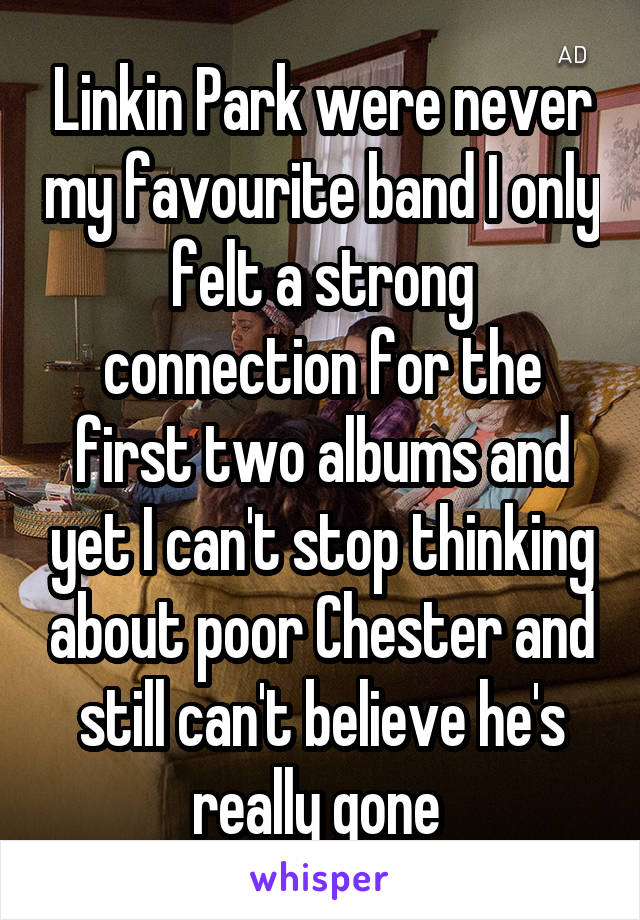 Linkin Park were never my favourite band I only felt a strong connection for the first two albums and yet I can't stop thinking about poor Chester and still can't believe he's really gone