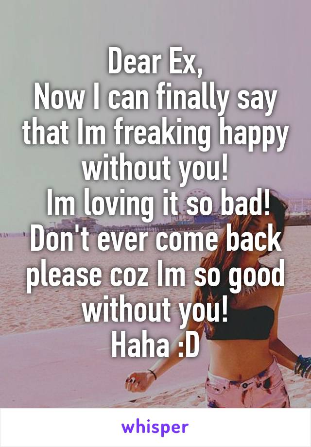 Dear Ex, Now I can finally say that Im freaking happy without you!  Im loving it so bad! Don't ever come back please coz Im so good without you! Haha :D