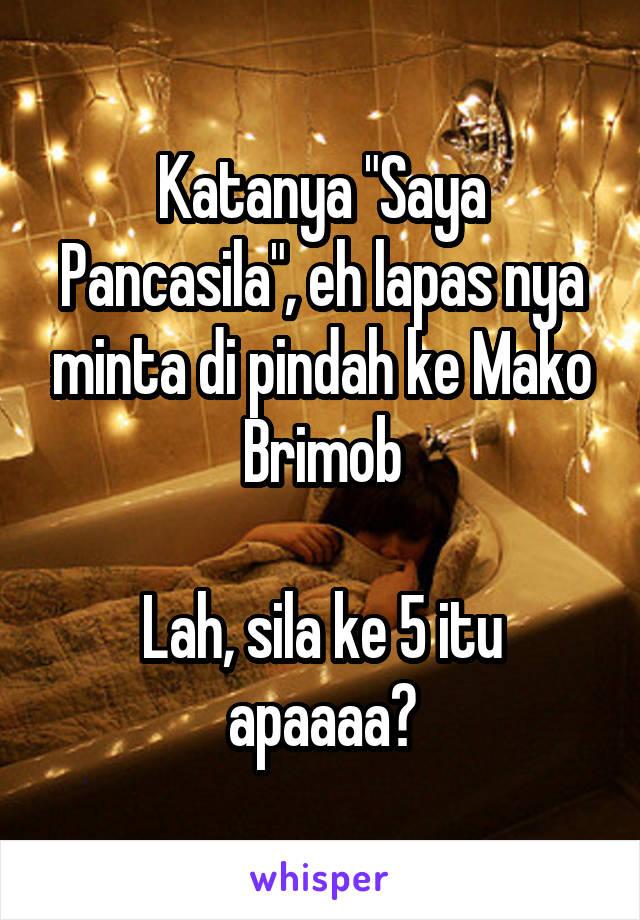 "Katanya ""Saya Pancasila"", eh lapas nya minta di pindah ke Mako Brimob  Lah, sila ke 5 itu apaaaa?"