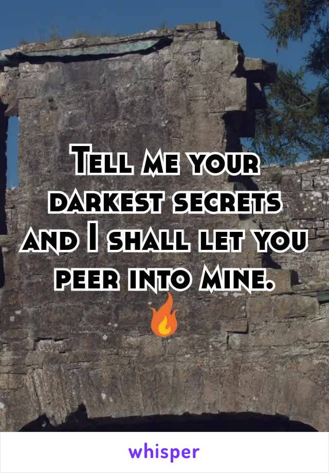 Tell me your darkest secrets and I shall let you peer into mine. 🔥