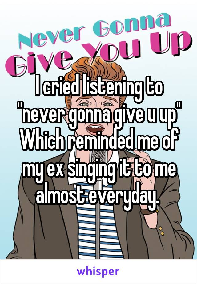 """I cried listening to """"never gonna give u up"""" Which reminded me of my ex singing it to me almost everyday."""