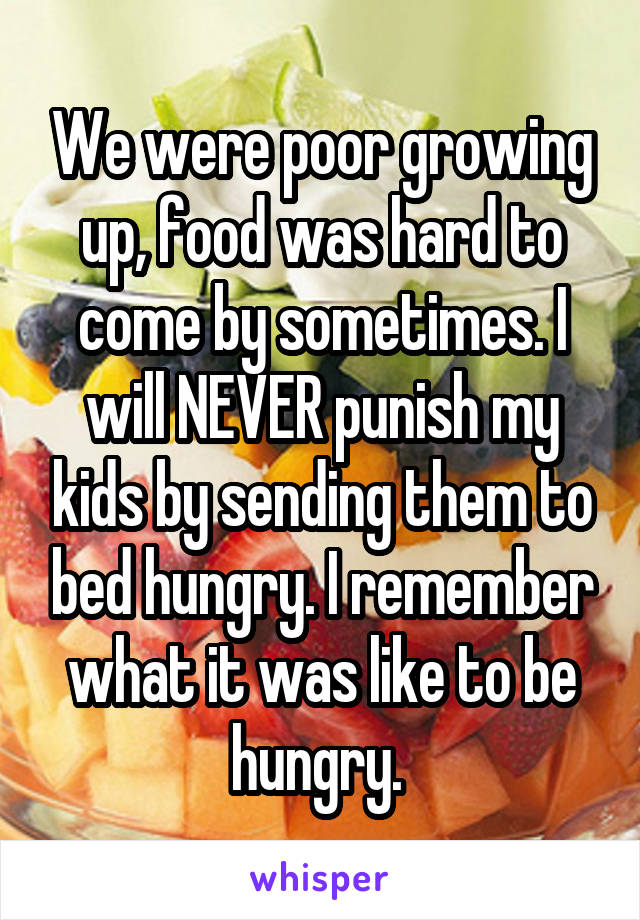 We were poor growing up, food was hard to come by sometimes. I will NEVER punish my kids by sending them to bed hungry. I remember what it was like to be hungry.