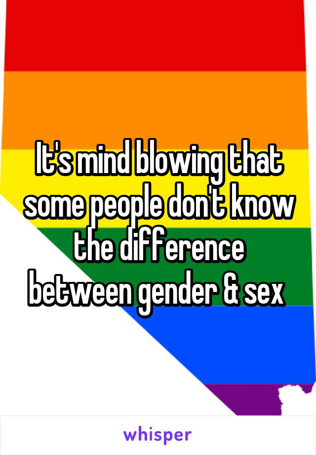 It's mind blowing that some people don't know the difference between gender & sex