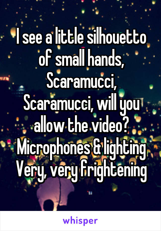 I see a little silhouetto of small hands, Scaramucci, Scaramucci, will you allow the video? Microphones & lighting Very, very frightening