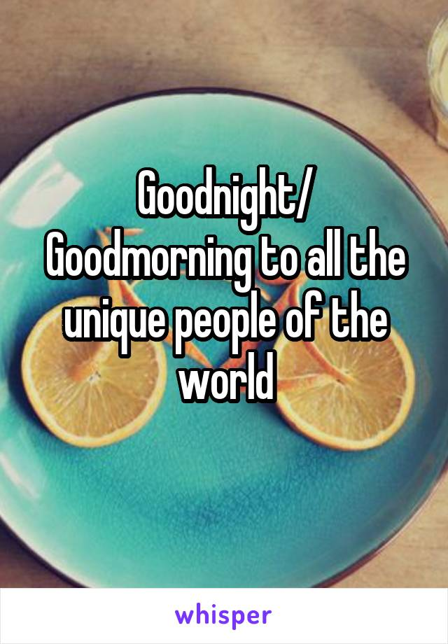 Goodnight/ Goodmorning to all the unique people of the world