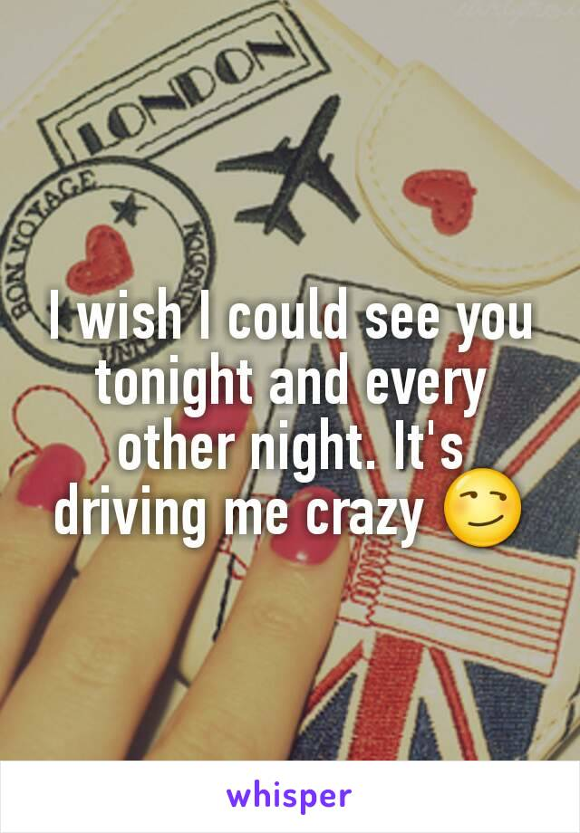 I wish I could see you tonight and every other night. It's driving me crazy 😏