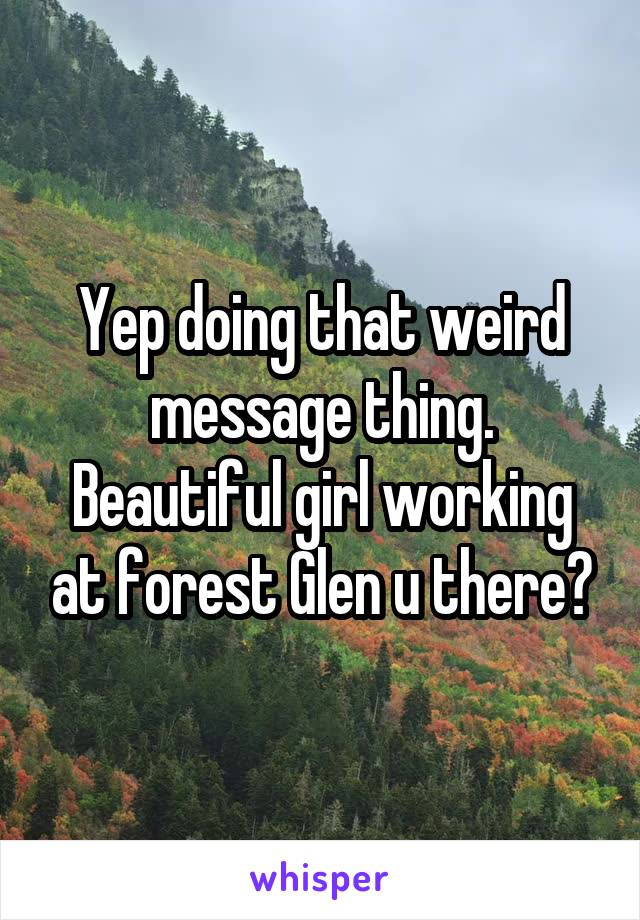 Yep doing that weird message thing. Beautiful girl working at forest Glen u there?