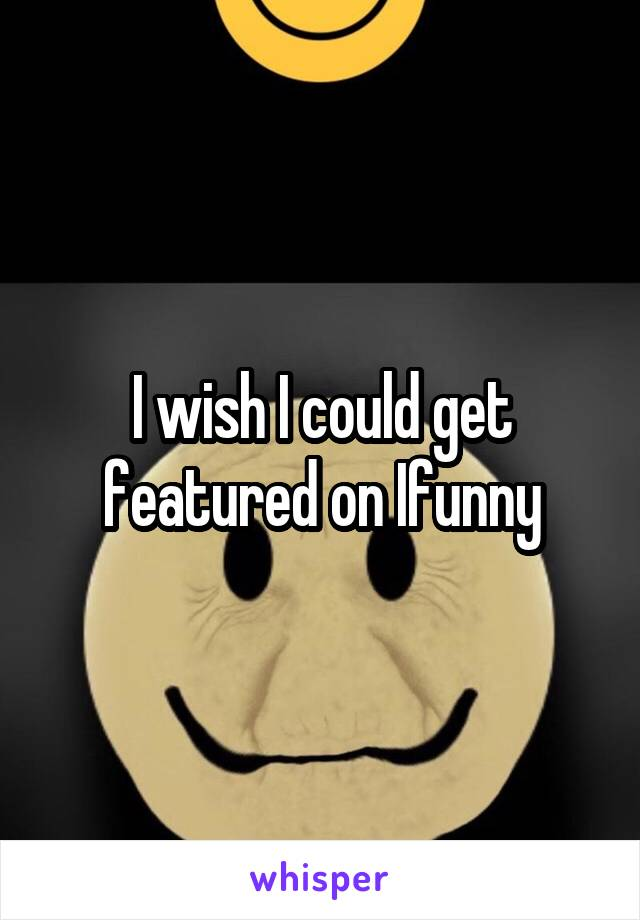 I wish I could get featured on Ifunny
