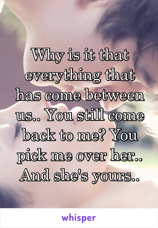 Why is it that everything that has come between us.. You still come back to me? You pick me over her.. And she's yours..
