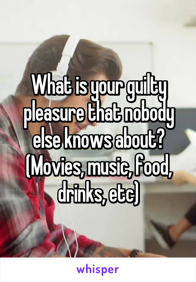 What is your guilty pleasure that nobody else knows about? (Movies, music, food, drinks, etc)