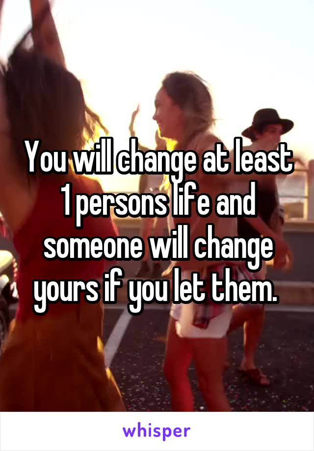 You will change at least 1 persons life and someone will change yours if you let them.