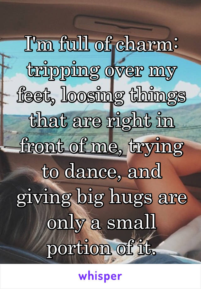 I'm full of charm: tripping over my feet, loosing things that are right in front of me, trying to dance, and giving big hugs are only a small portion of it.