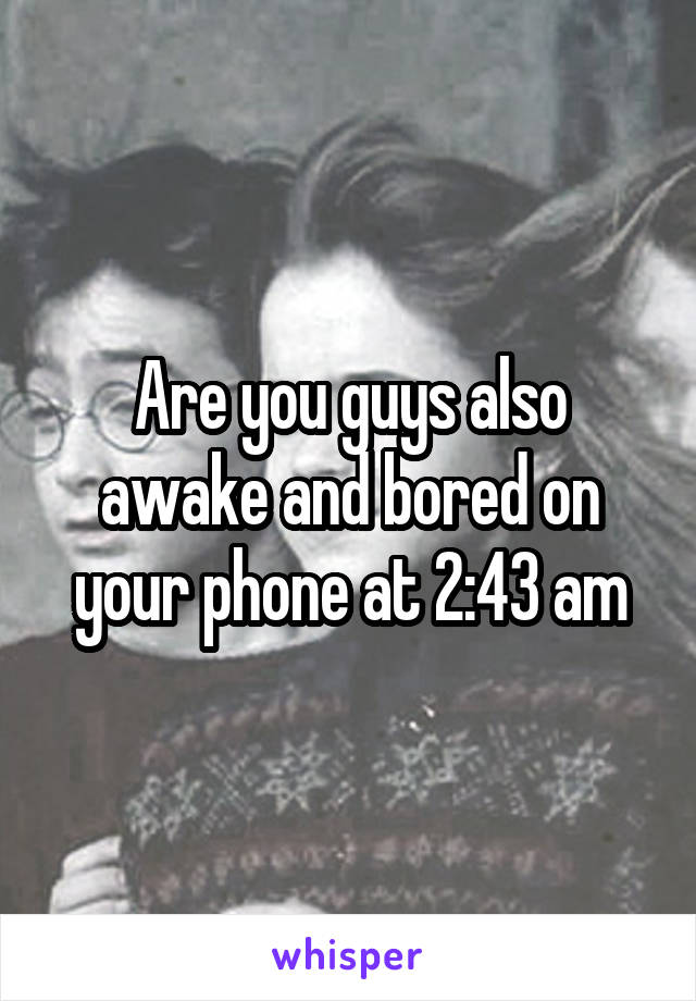 Are you guys also awake and bored on your phone at 2:43 am