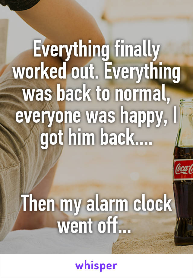 Everything finally worked out. Everything was back to normal, everyone was happy, I got him back....   Then my alarm clock went off...