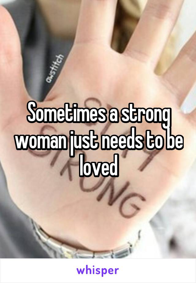 Sometimes a strong woman just needs to be loved