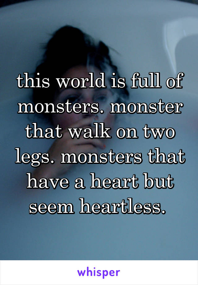 this world is full of monsters. monster that walk on two legs. monsters that have a heart but seem heartless.