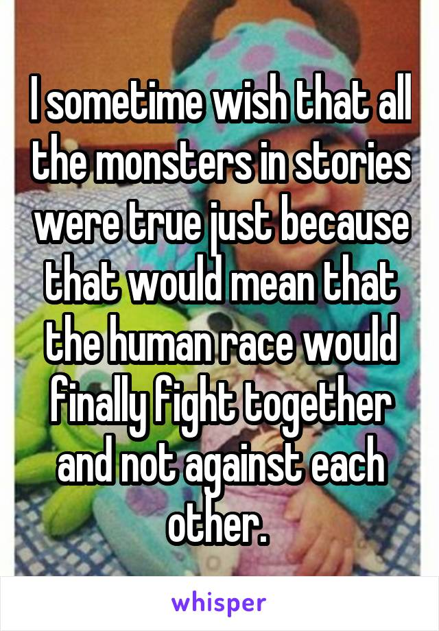 I sometime wish that all the monsters in stories were true just because that would mean that the human race would finally fight together and not against each other.