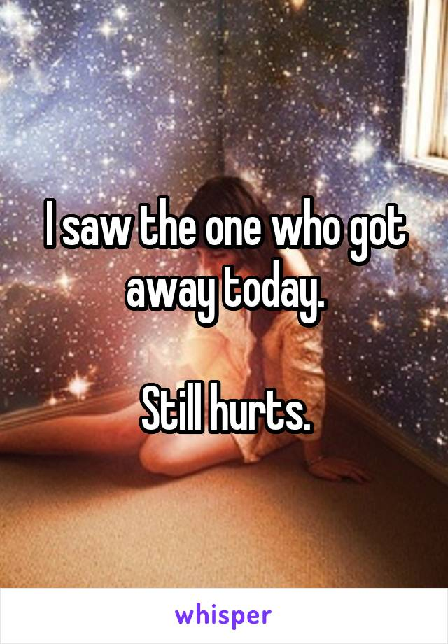 I saw the one who got away today.  Still hurts.