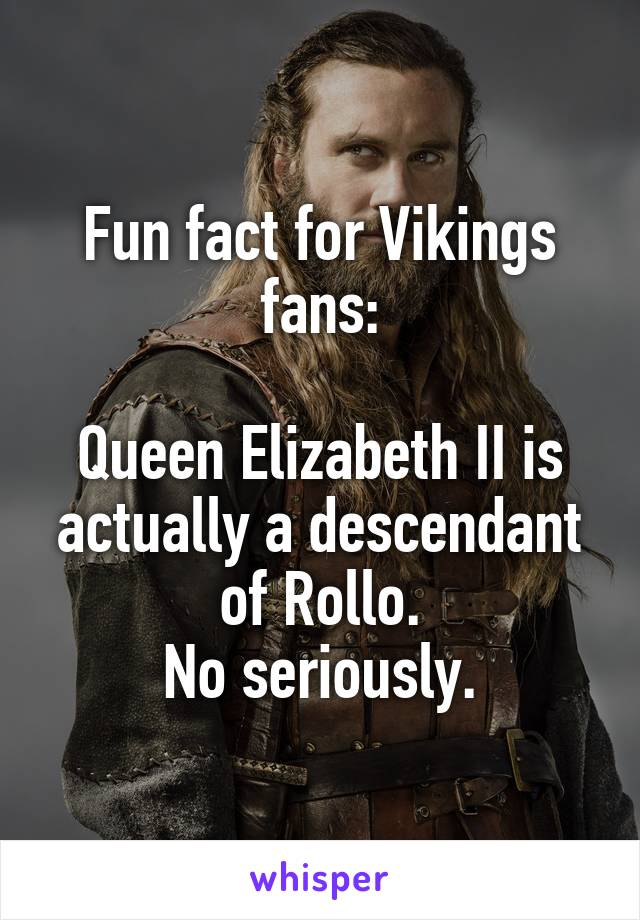 Fun fact for Vikings fans:  Queen Elizabeth II is actually a descendant of Rollo. No seriously.