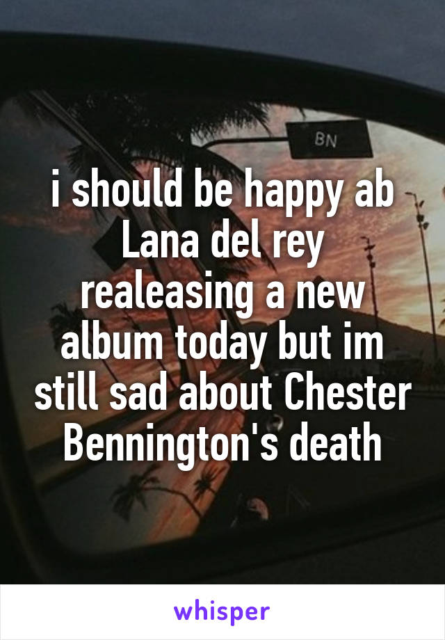 i should be happy ab Lana del rey realeasing a new album today but im still sad about Chester Bennington's death