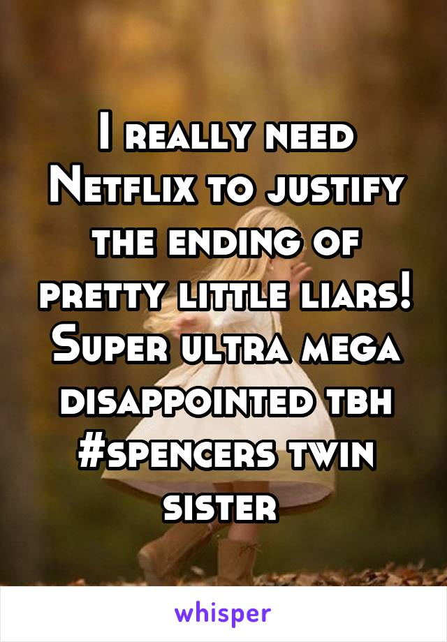 I really need Netflix to justify the ending of pretty little liars! Super ultra mega disappointed tbh #spencers twin sister