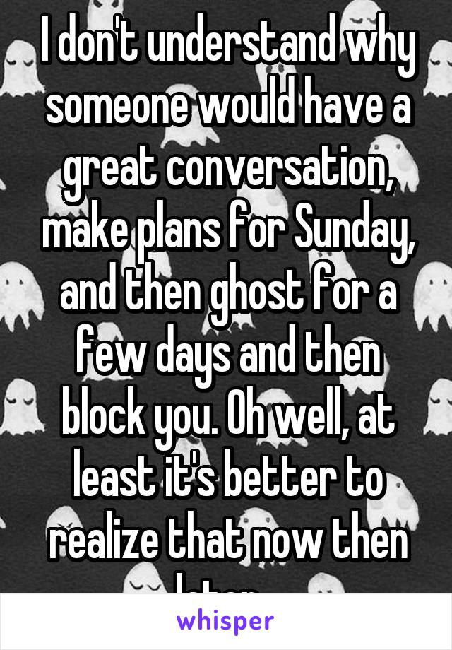 I don't understand why someone would have a great conversation, make plans for Sunday, and then ghost for a few days and then block you. Oh well, at least it's better to realize that now then later...