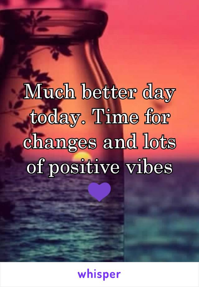 Much better day today. Time for changes and lots of positive vibes 💜