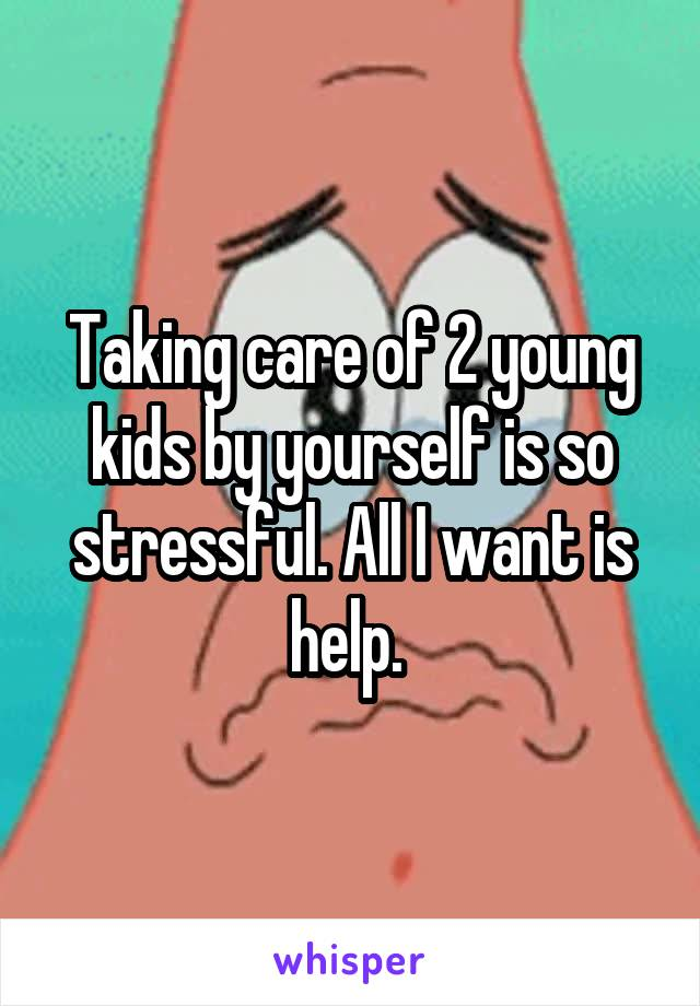 Taking care of 2 young kids by yourself is so stressful. All I want is help.